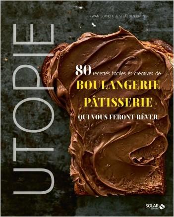Utopie - 80 recettes faciles et créatives de boulangerie-pâtisserie qui vous feront rêver