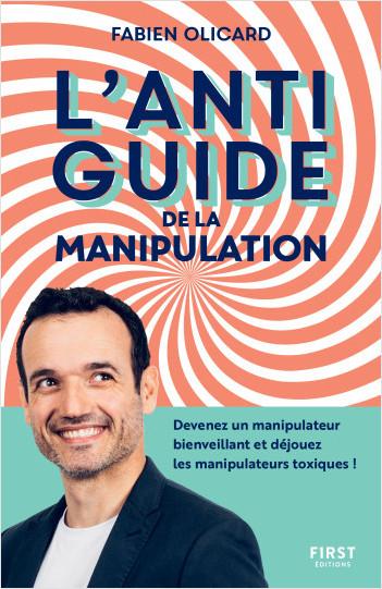 L'antiguide de la manipulation : Devenez un manipulateur bienveillant et déjouez les manipulateurs toxiques !