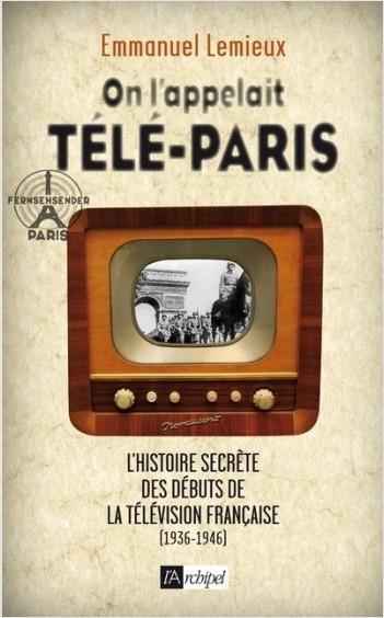 On l'appelait Télé-Paris - L'histoire secrète des  débuts de la télévision française (1936-1946)